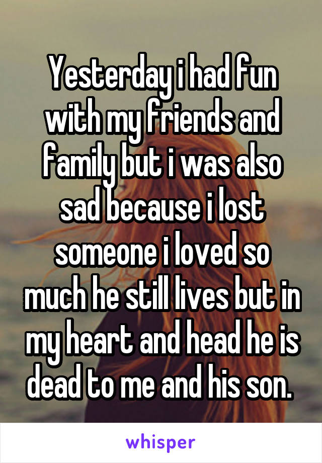 Yesterday i had fun with my friends and family but i was also sad because i lost someone i loved so much he still lives but in my heart and head he is dead to me and his son.