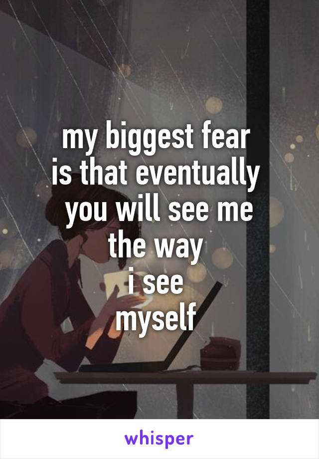 my biggest fear  is that eventually  you will see me the way  i see  myself