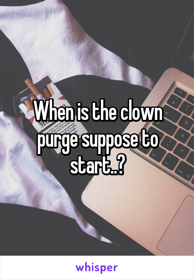 When is the clown purge suppose to start..?