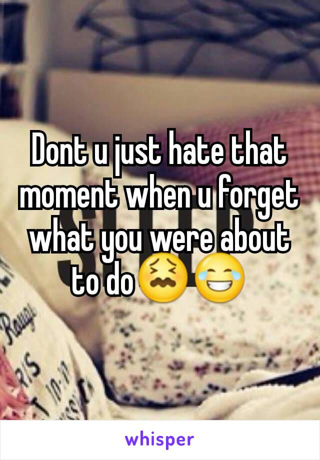 Dont u just hate that moment when u forget what you were about to do😖😂