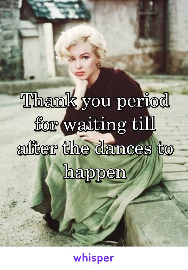 Thank you period for waiting till after the dances to happen
