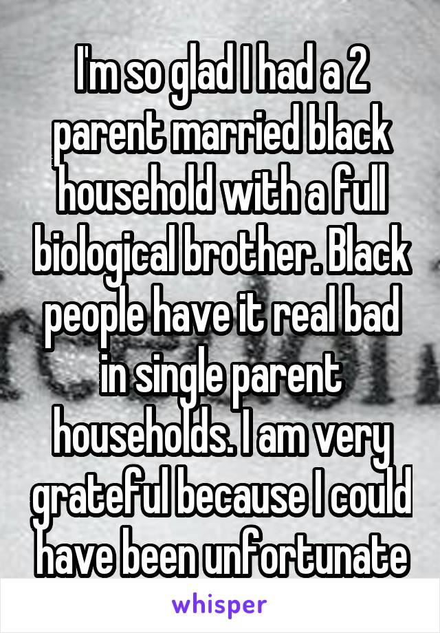 I'm so glad I had a 2 parent married black household with a full biological brother. Black people have it real bad in single parent households. I am very grateful because I could have been unfortunate
