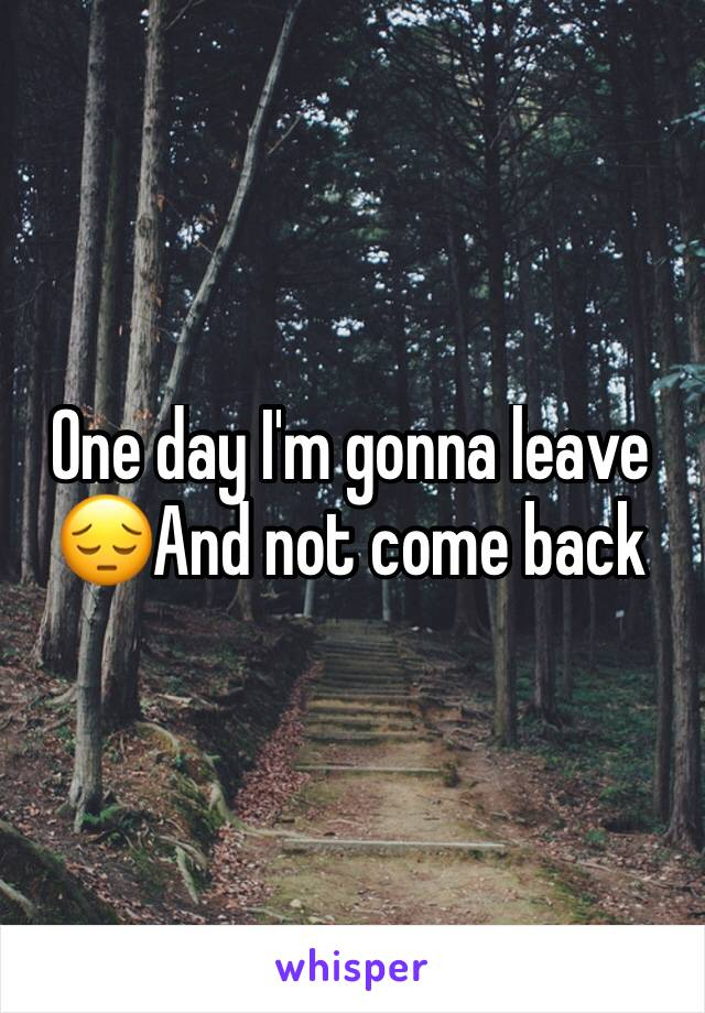 One day I'm gonna leave 😔And not come back
