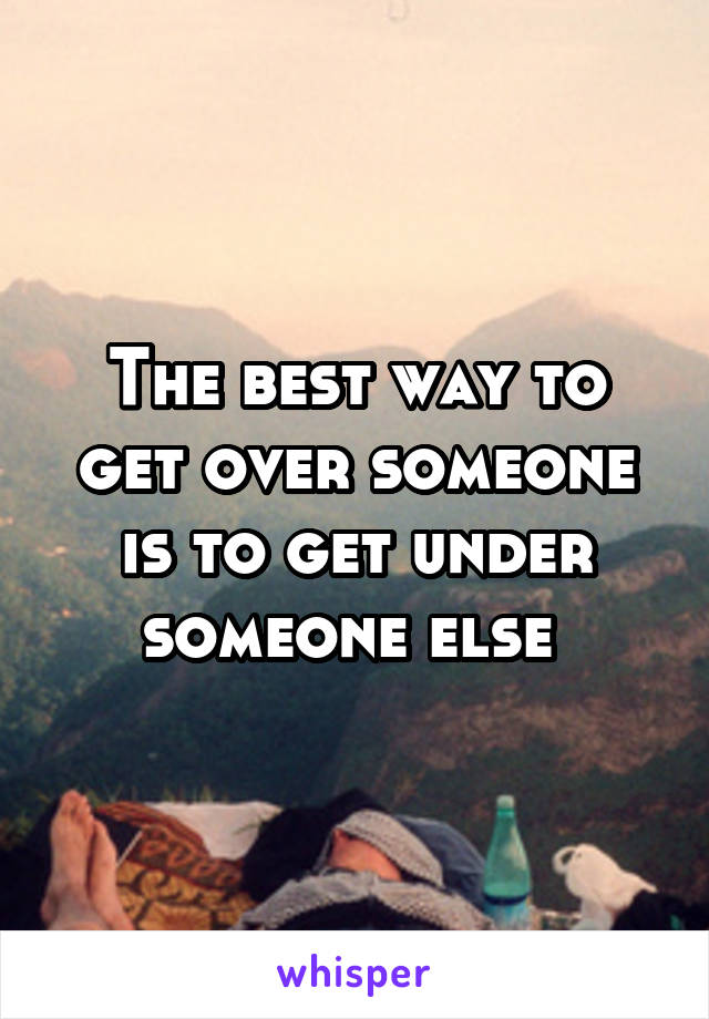 The best way to get over someone is to get under someone else