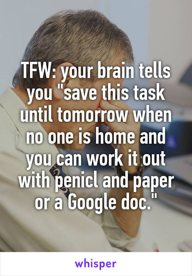 """TFW: your brain tells you """"save this task until tomorrow when no one is home and you can work it out with penicl and paper or a Google doc."""""""