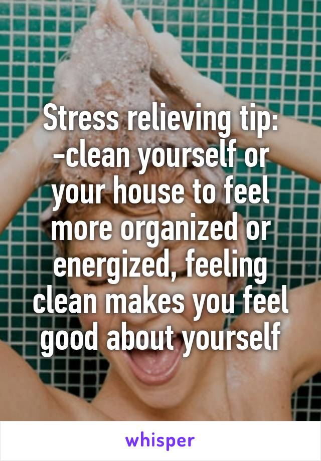 Stress relieving tip: -clean yourself or your house to feel more organized or energized, feeling clean makes you feel good about yourself