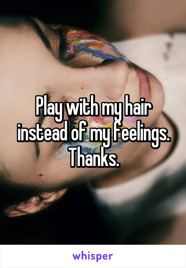 Play with my hair instead of my feelings. Thanks.