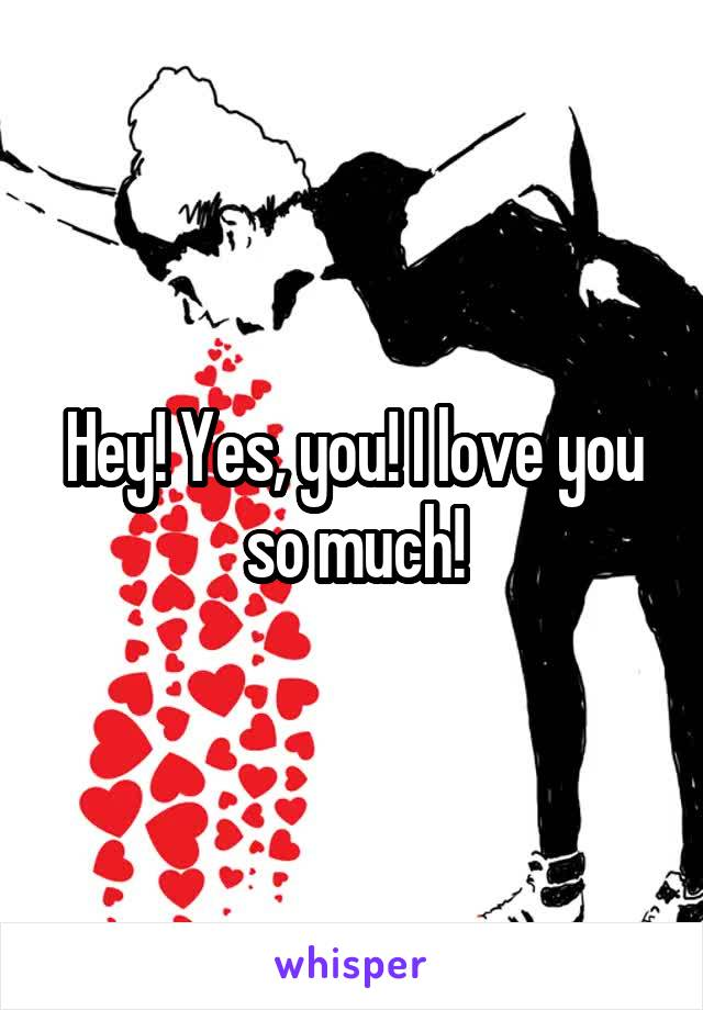 Hey! Yes, you! I love you so much!