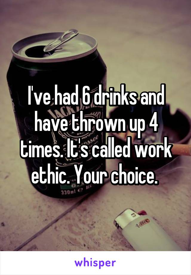 I've had 6 drinks and have thrown up 4 times. It's called work ethic. Your choice.