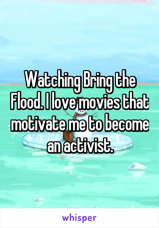 Watching Bring the Flood. I love movies that motivate me to become an activist.
