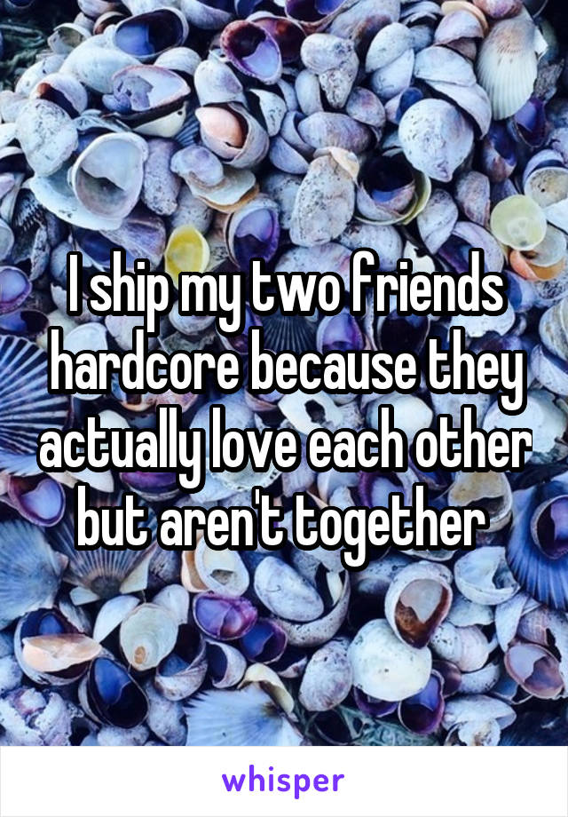 I ship my two friends hardcore because they actually love each other but aren't together