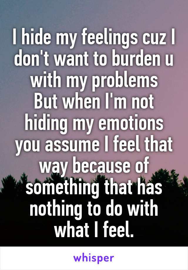 I hide my feelings cuz I don't want to burden u with my problems But when I'm not hiding my emotions you assume I feel that way because of something that has nothing to do with what I feel.