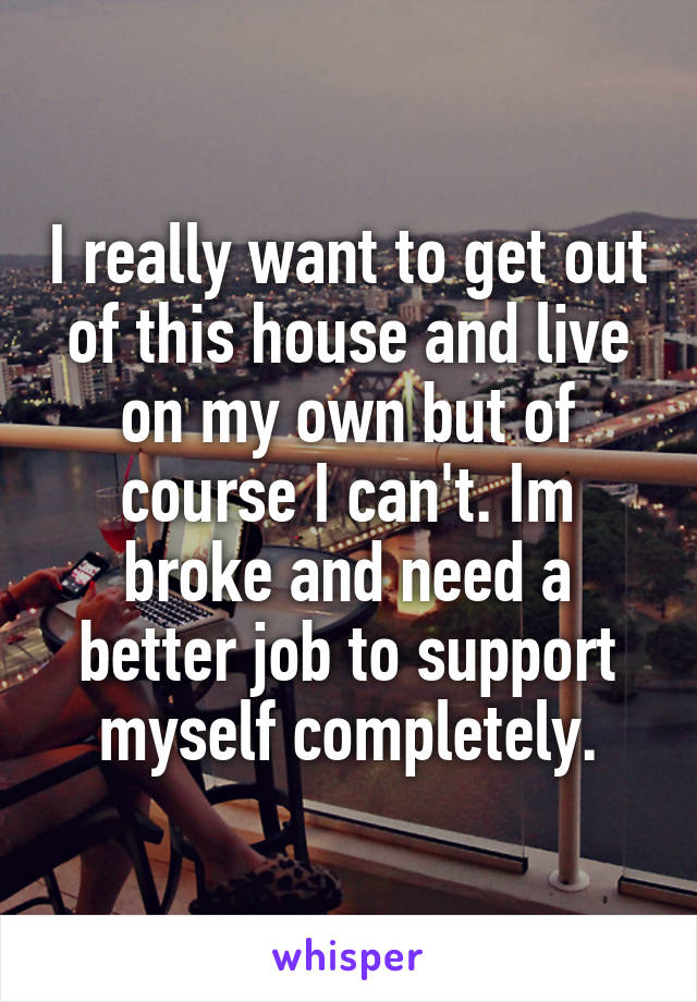I really want to get out of this house and live on my own but of course I can't. Im broke and need a better job to support myself completely.