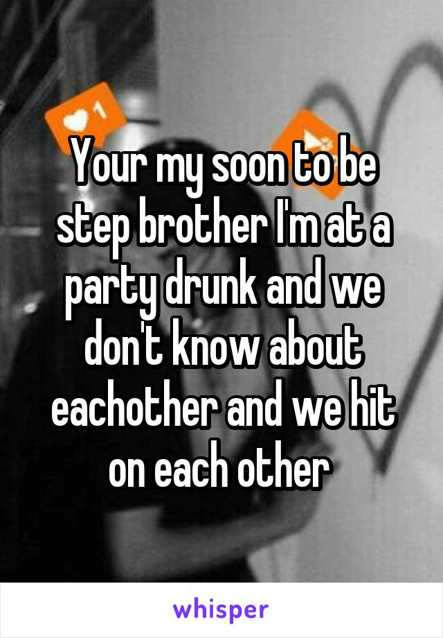 Your my soon to be step brother I'm at a party drunk and we don't know about eachother and we hit on each other