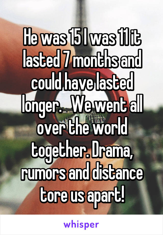He was 15 I was 11 it lasted 7 months and could have lasted longer.   We went all over the world together. Drama, rumors and distance tore us apart!