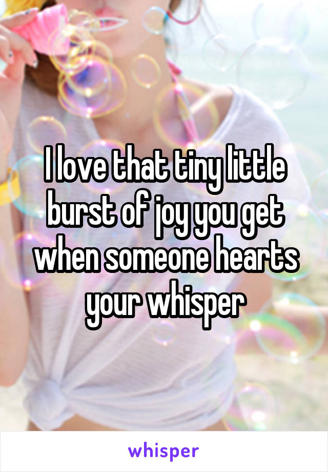 I love that tiny little burst of joy you get when someone hearts your whisper