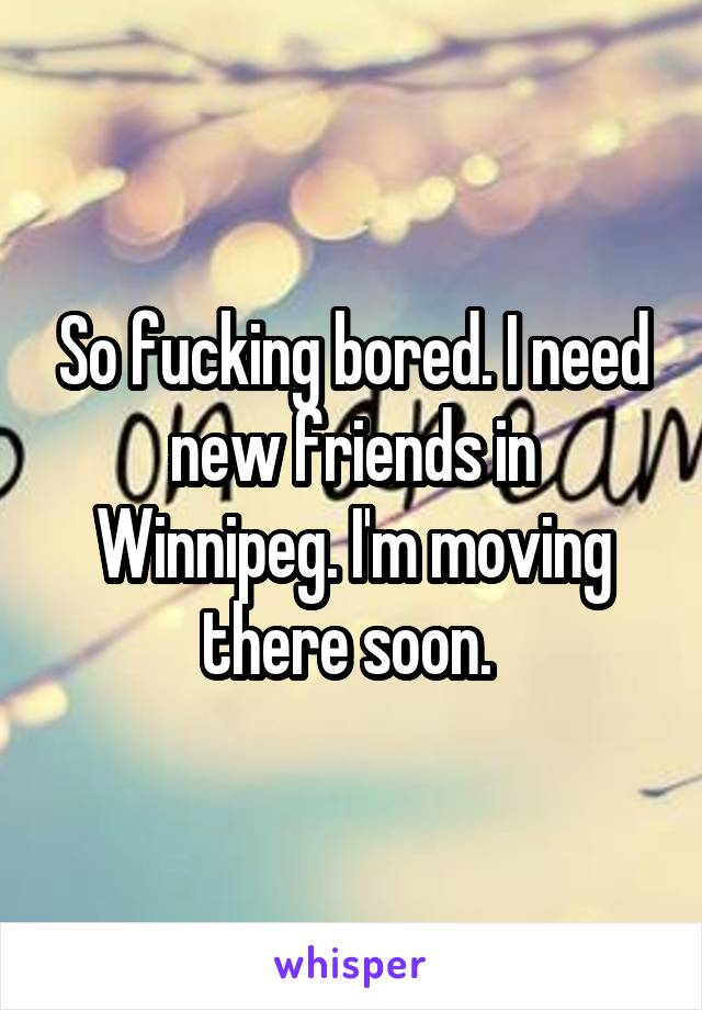 So fucking bored. I need new friends in Winnipeg. I'm moving there soon.