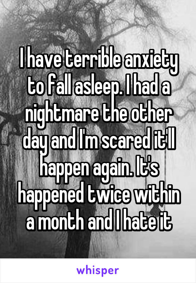 I have terrible anxiety to fall asleep. I had a nightmare the other day and I'm scared it'll happen again. It's happened twice within a month and I hate it