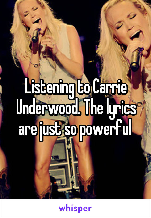 Listening to Carrie Underwood. The lyrics are just so powerful