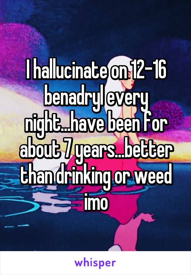 I hallucinate on 12-16 benadryl every night...have been for about 7 years...better than drinking or weed imo