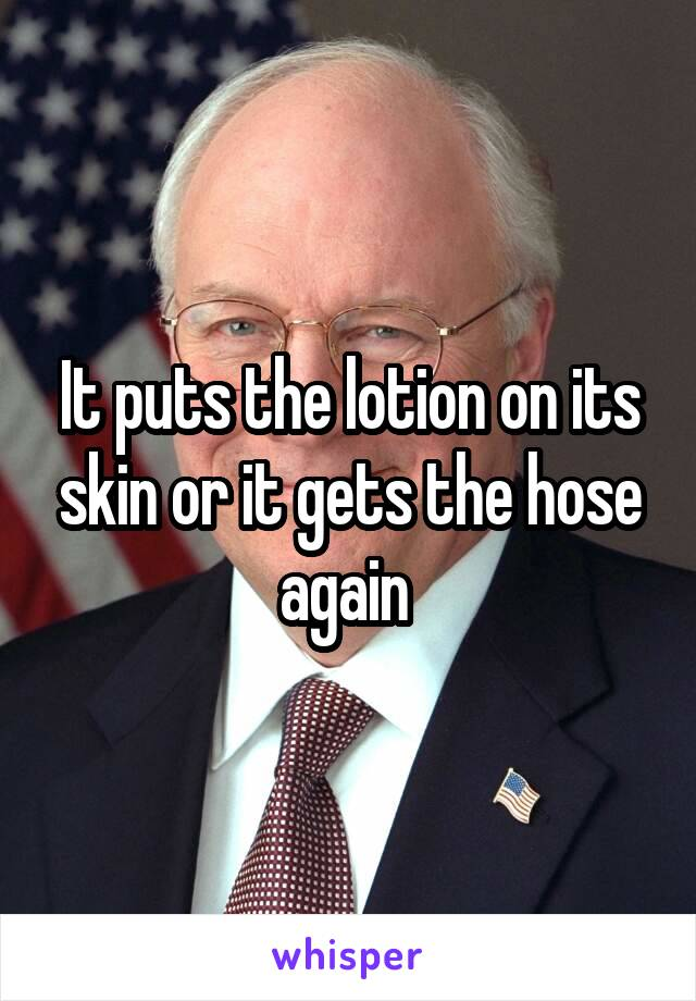 It puts the lotion on its skin or it gets the hose again