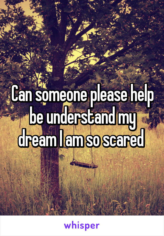 Can someone please help be understand my dream I am so scared
