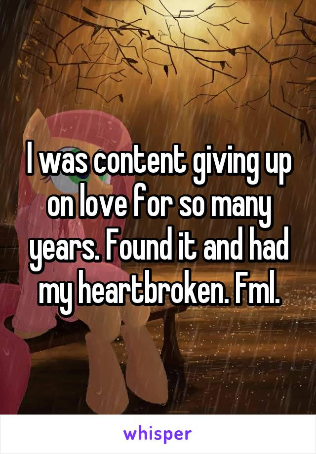 I was content giving up on love for so many years. Found it and had my heartbroken. Fml.