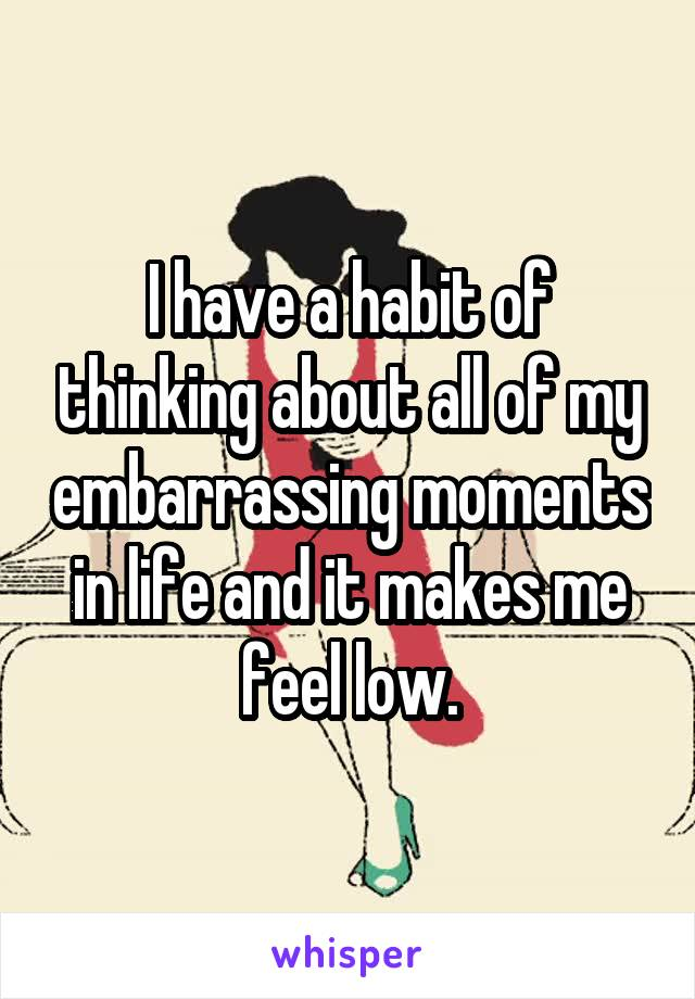 I have a habit of thinking about all of my embarrassing moments in life and it makes me feel low.