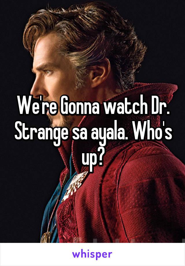 We're Gonna watch Dr. Strange sa ayala. Who's up?