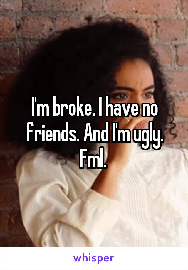 I'm broke. I have no friends. And I'm ugly. Fml.