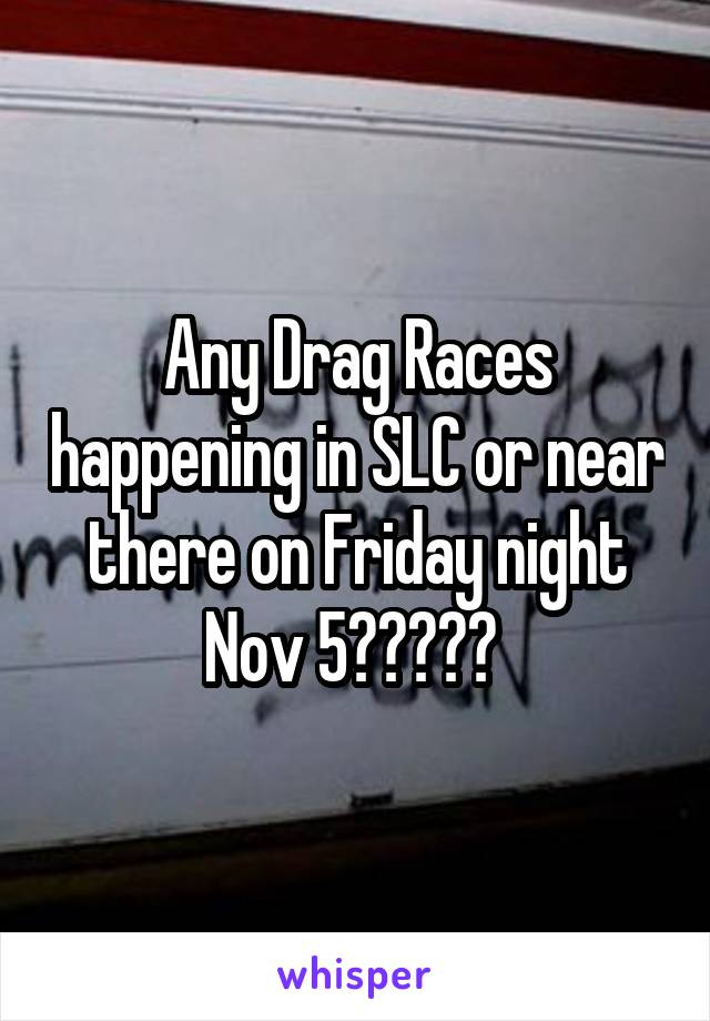 Any Drag Races happening in SLC or near there on Friday night Nov 5?????