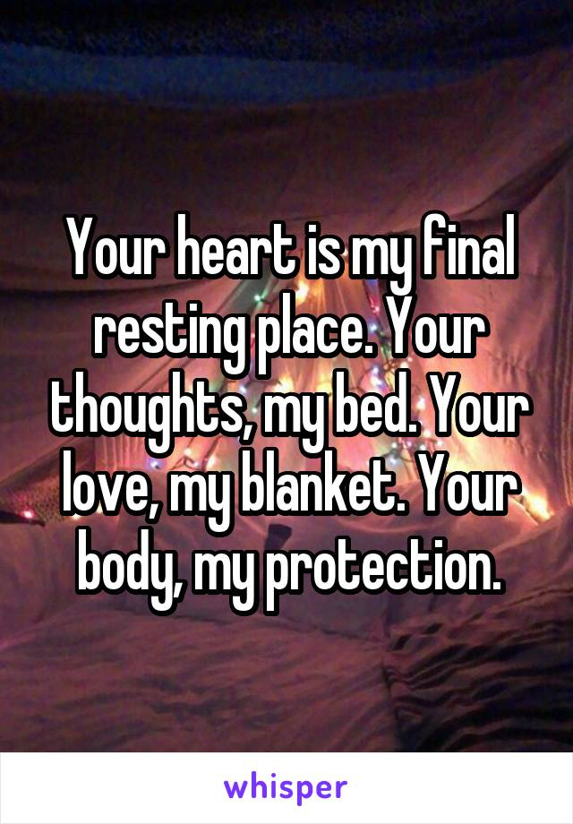 Your heart is my final resting place. Your thoughts, my bed. Your love, my blanket. Your body, my protection.