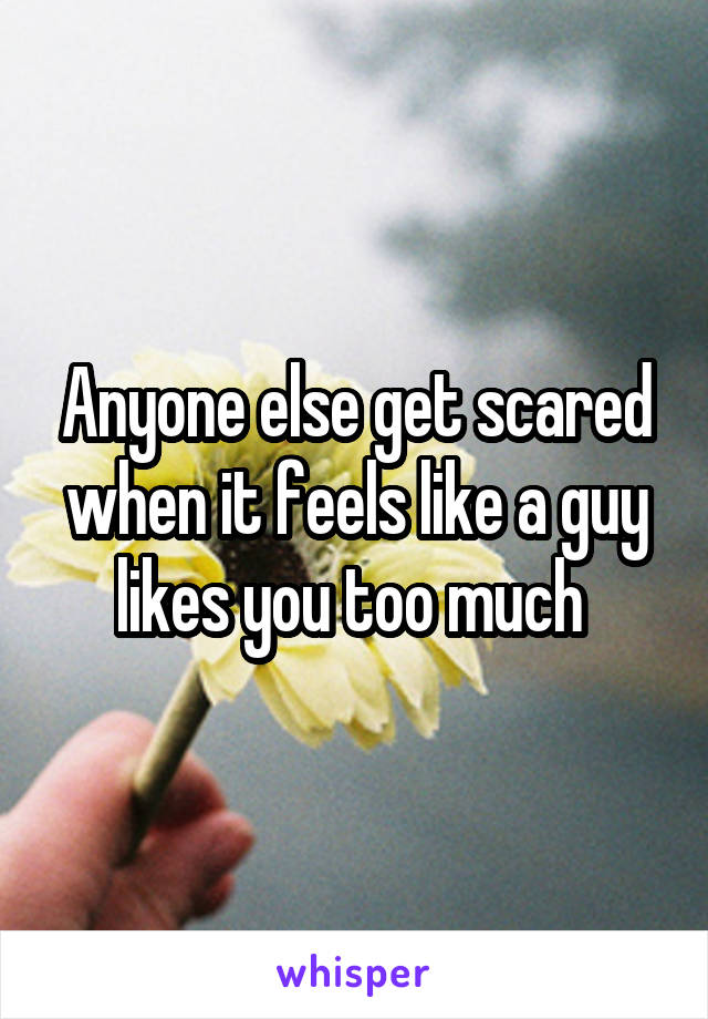 Anyone else get scared when it feels like a guy likes you too much