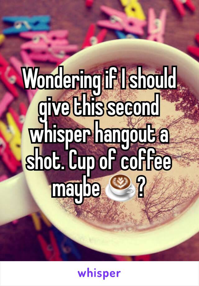 Wondering if I should give this second whisper hangout a shot. Cup of coffee maybe ☕?