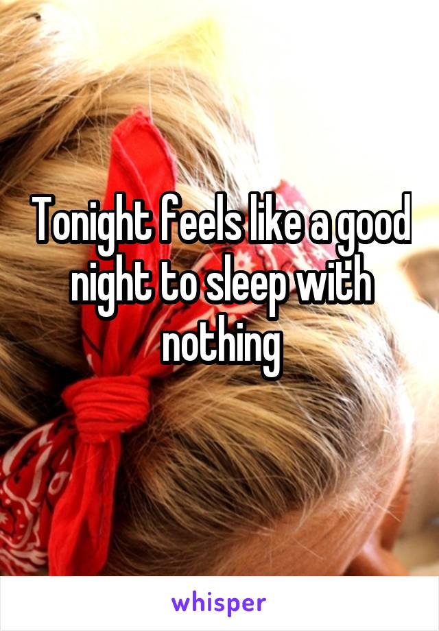 Tonight feels like a good night to sleep with nothing