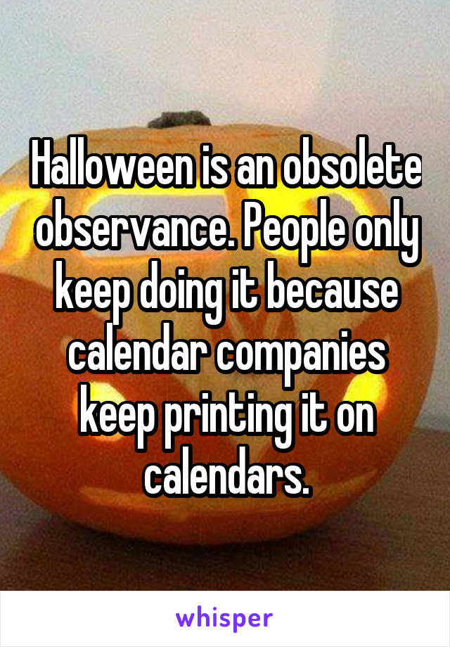 Halloween is an obsolete observance. People only keep doing it because calendar companies keep printing it on calendars.