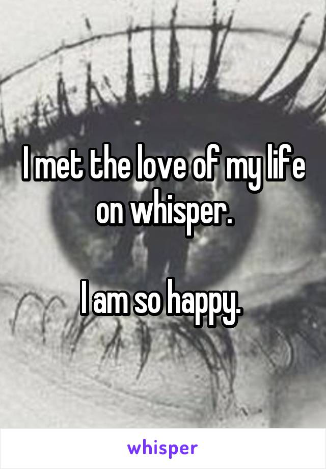 I met the love of my life on whisper.  I am so happy.