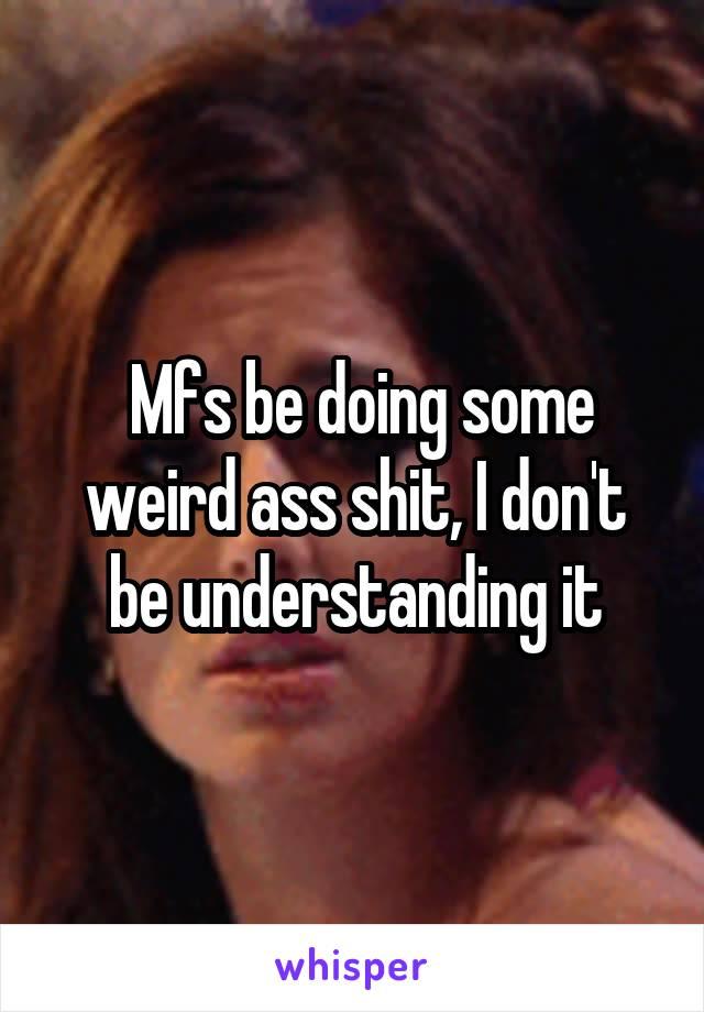 Mfs be doing some weird ass shit, I don't be understanding it