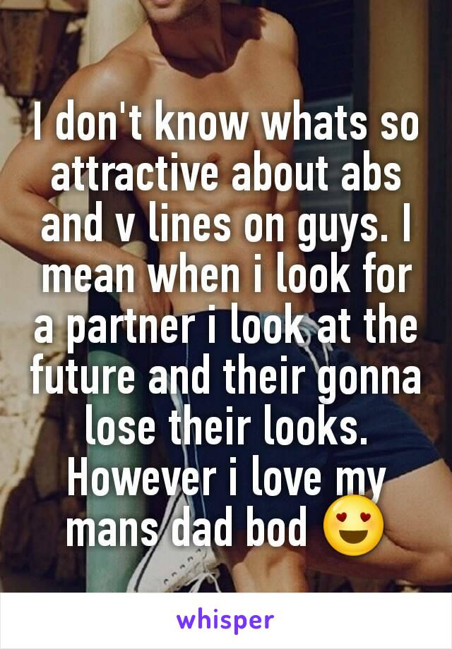 I don't know whats so attractive about abs and v lines on guys. I mean when i look for a partner i look at the future and their gonna lose their looks. However i love my mans dad bod 😍