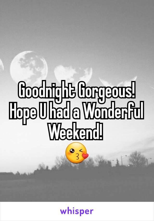 Goodnight Gorgeous! Hope U had a Wonderful Weekend!  😘