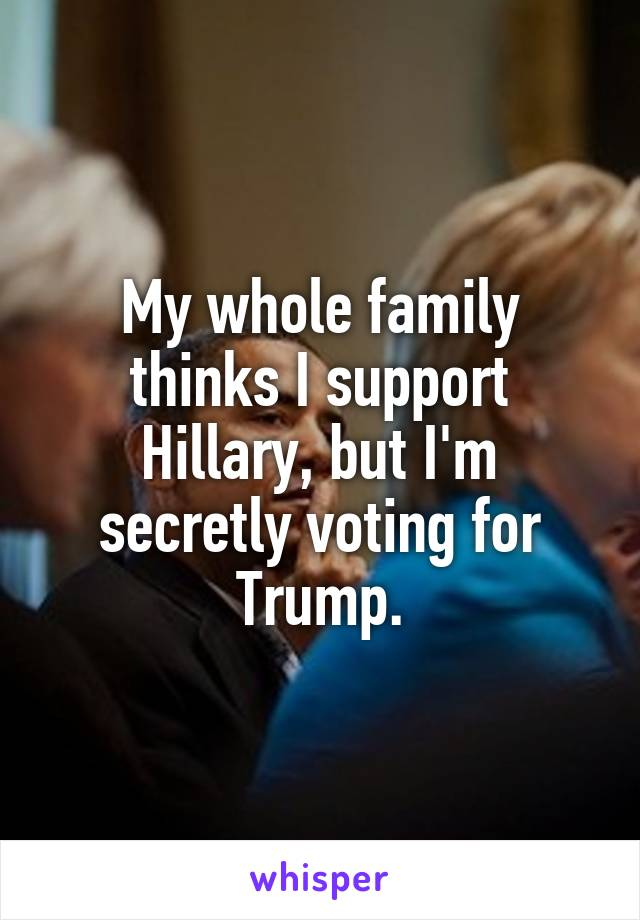 My whole family thinks I support Hillary, but I'm secretly voting for Trump.