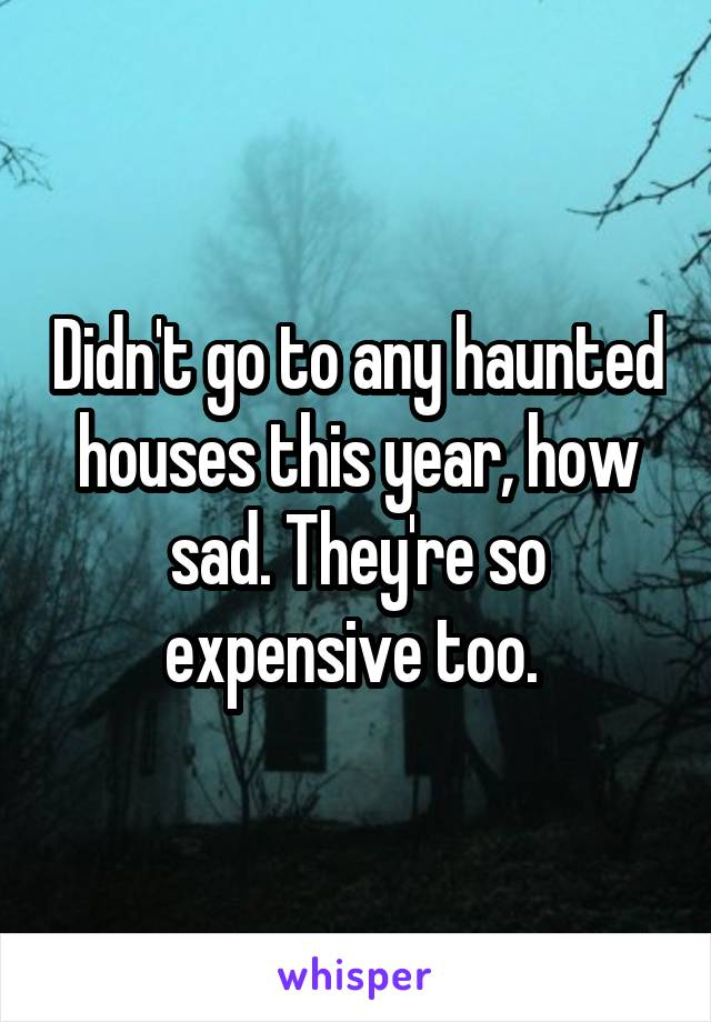 Didn't go to any haunted houses this year, how sad. They're so expensive too.
