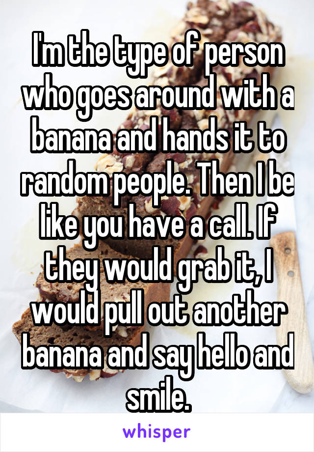 I'm the type of person who goes around with a banana and hands it to random people. Then I be like you have a call. If they would grab it, I would pull out another banana and say hello and smile.