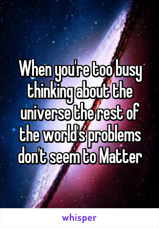 When you're too busy thinking about the universe the rest of the world's problems don't seem to Matter