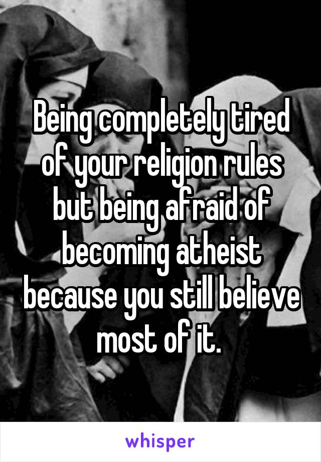 Being completely tired of your religion rules but being afraid of becoming atheist because you still believe most of it.