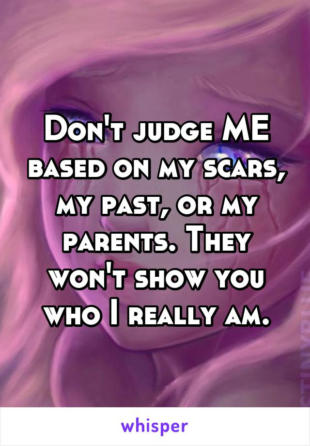 Don't judge ME based on my scars, my past, or my parents. They won't show you who I really am.