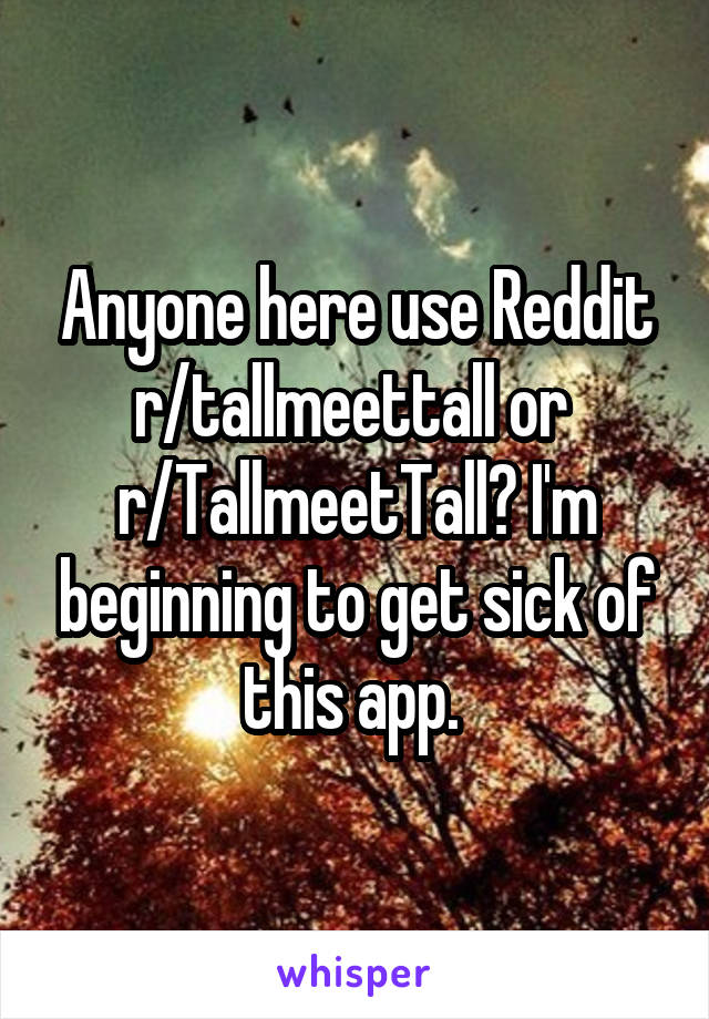 Anyone here use Reddit r/tallmeettall or  r/TallmeetTall? I'm beginning to get sick of this app.