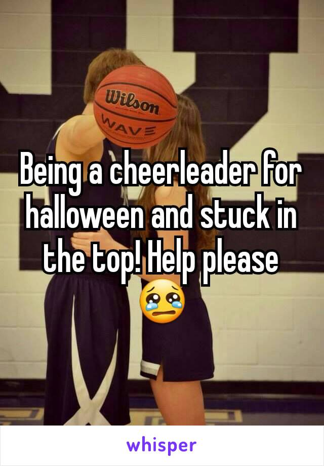 Being a cheerleader for halloween and stuck in the top! Help please😢