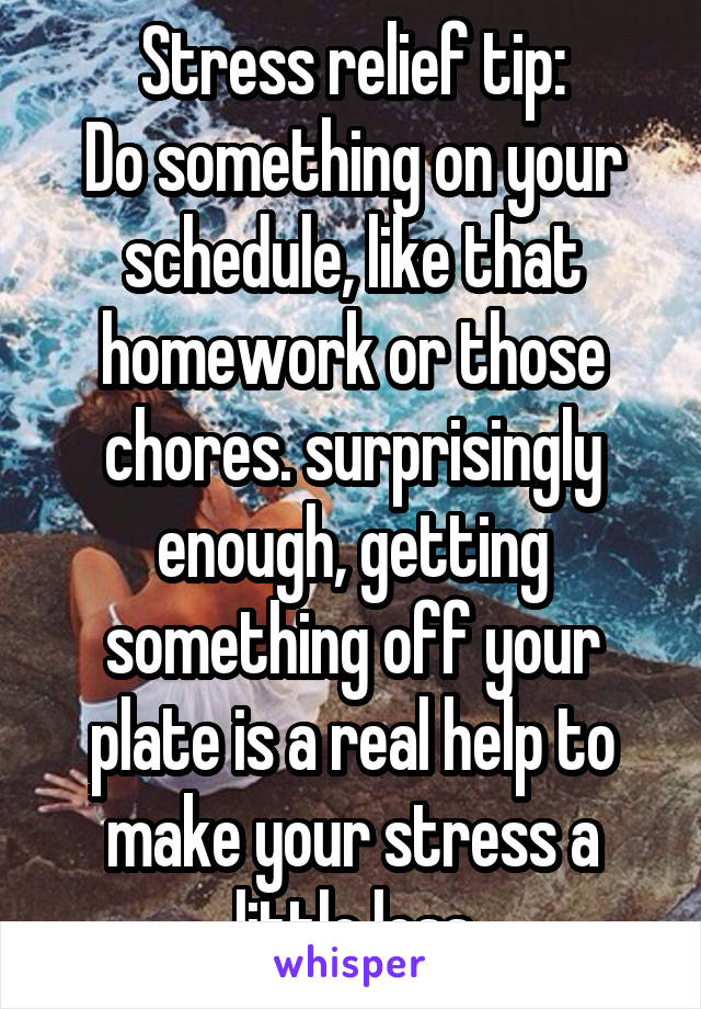 Stress relief tip: Do something on your schedule, like that homework or those chores. surprisingly enough, getting something off your plate is a real help to make your stress a little less