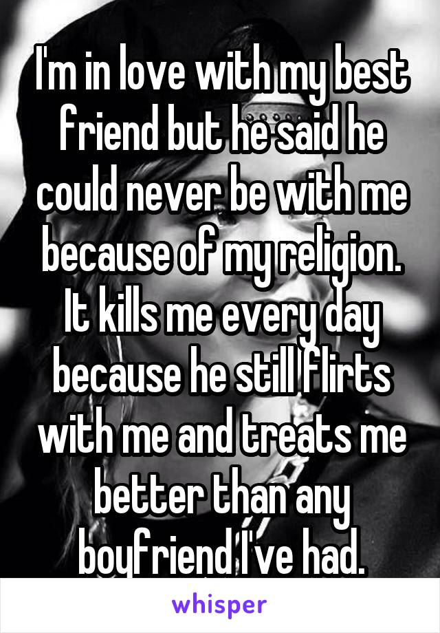 I'm in love with my best friend but he said he could never be with me because of my religion. It kills me every day because he still flirts with me and treats me better than any boyfriend I've had.